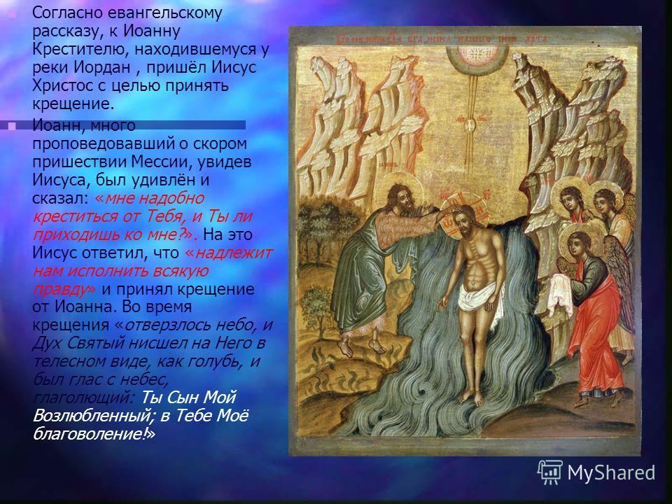 Согласно евангельскому рассказу, к Иоанну Крестителю, находившемуся у реки Иордан, пришёл Иисус Христос с целью принять крещение. Иоанн, много проповедовавший о скором пришествии Мессии, увидев Иисуса, был удивлён и сказал: «мне надобно креститься от