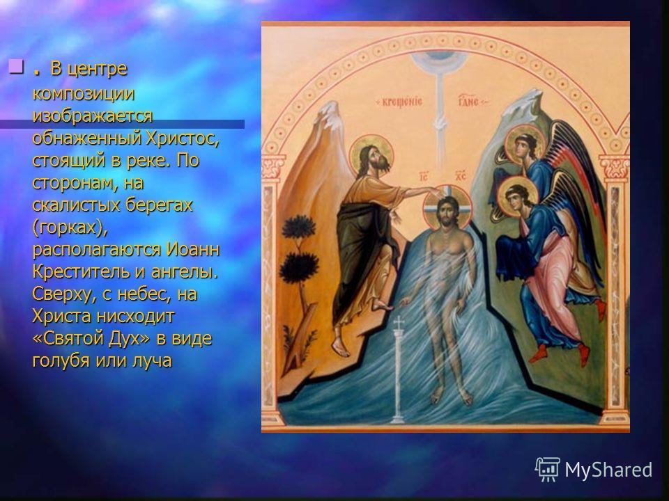 . В центре композиции изображается обнаженный Христос, стоящий в реке. По сторонам, на скалистых берегах (горках), располагаются Иоанн Креститель и ангелы. Сверху, с небес, на Христа нисходит «Святой Дух» в виде голубя или луча. В центре композиции и