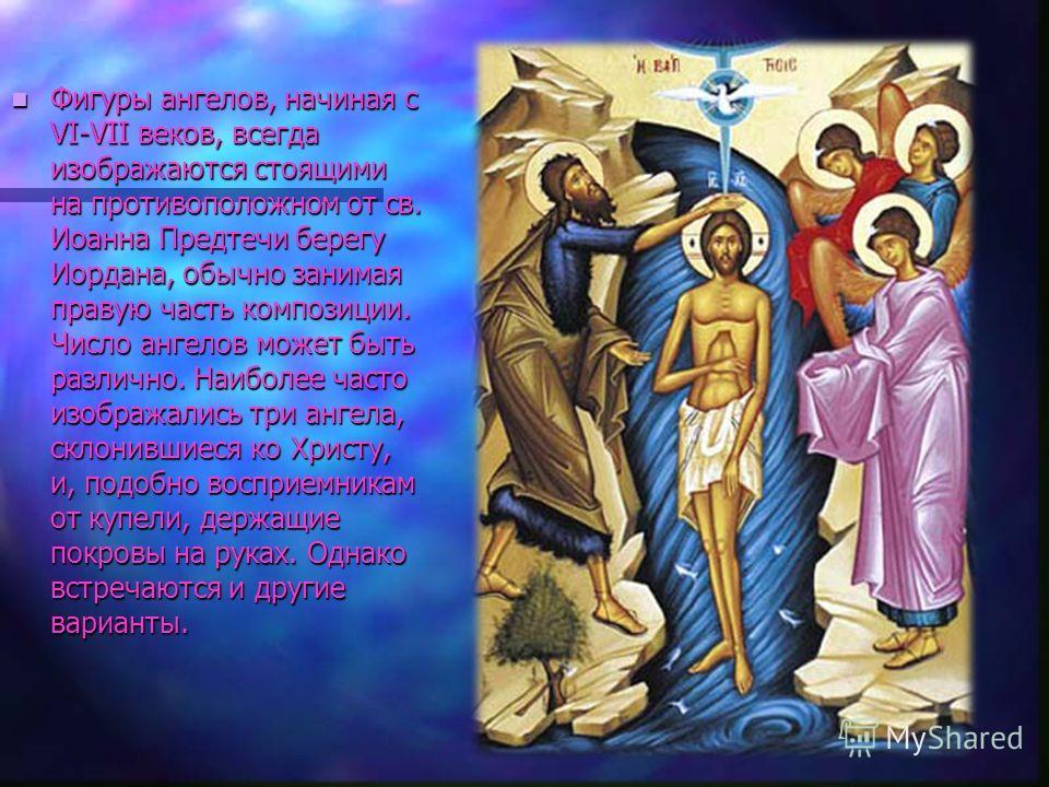 Фигуры ангелов, начиная с VI-VII веков, всегда изображаются стоящими на противоположном от св. Иоанна Предтечи берегу Иордана, обычно занимая правую часть композиции. Число ангелов может быть различно. Наиболее часто изображались три ангела, склонивш