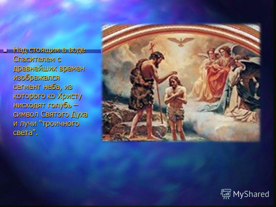 Над стоящим в воде Спасителем с древнейших времен изображался сегмент неба, из которого ко Христу нисходят голубь – символ Святого Духа и лучи