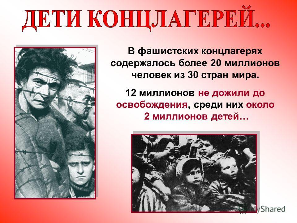 В фашистских концлагерях содержалось более 20 миллионов человек из 30 стран мира. 12 миллионов не дожили до освобождения, среди них около 2 миллионов детей…
