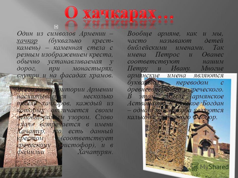 Один из символов Армении – хачкар ( буквально крест - камень ) – каменная стела с резным изображением креста, обычно устанавливаемая у дорог, при монастырях, внутри и на фасадах храмов. Всего на территории Армении насчитывается несколько тысяч хачкар