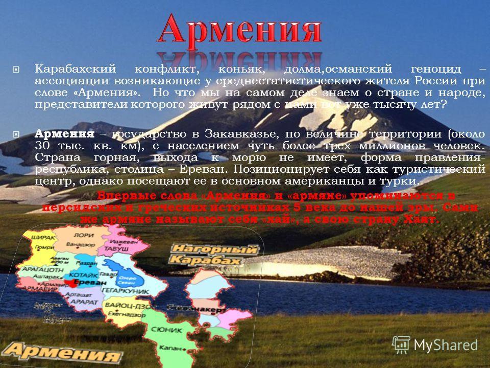 Карабахский конфликт, коньяк, долма,османский геноцид – ассоциации возникающие у среднестатистического жителя России при слове «Армения». Но что мы на самом деле знаем о стране и народе, представители которого живут рядом с нами вот уже тысячу лет? А