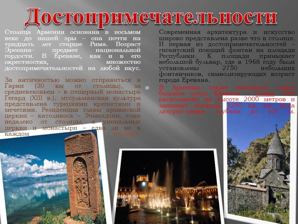 Столица Армении основана в восьмом веке до нашей эры – она почти на тридцать лет старше Рима. Возраст Эревана– предмет национальной гордости. В Ереване, как и в его окрестностях, множество достопримечательностей на любой вкус. За античностью можно от