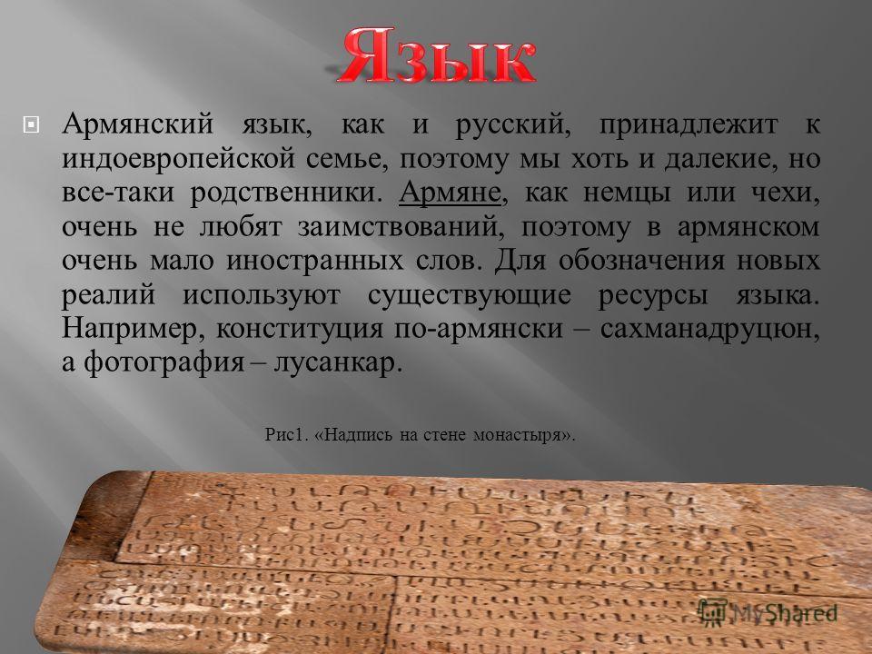 Армянский я зык, к ак и р усский, п ринадлежит к индоевропейской с емье, п оэтому м ы х оть и д алекие, н о все - таки р одственники. Армяне, к ак н емцы и ли ч ехи, очень н е л юбят з аимствований, п оэтому в а рмянском очень м ало и ностранных с ло