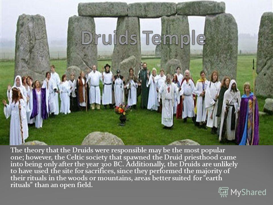 The theory that the Druids were responsible may be the most popular one; however, the Celtic society that spawned the Druid priesthood came into being only after the year 300 BC. Additionally, the Druids are unlikely to have used the site for sacrifi