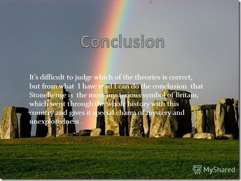 Its difficult to judge which of the theories is correct, but from what I have read I can do the conclusion that Stonehenge is the most mysterious symbol of Britain, which went through the whole history with this country and gives it special charm of