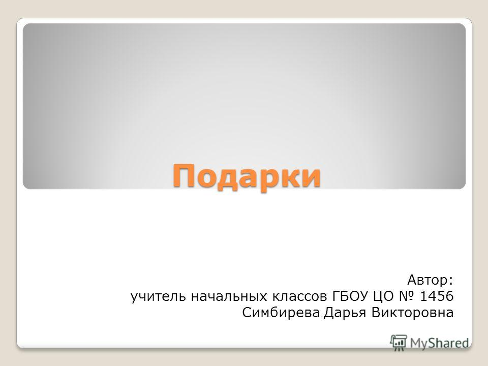 Подарки Автор: учитель начальных классов ГБОУ ЦО 1456 Симбирева Дарья Викторовна