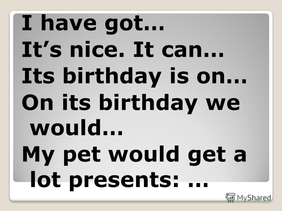 I have got… Its nice. It can… Its birthday is on… On its birthday we would… My pet would get a lot presents: …