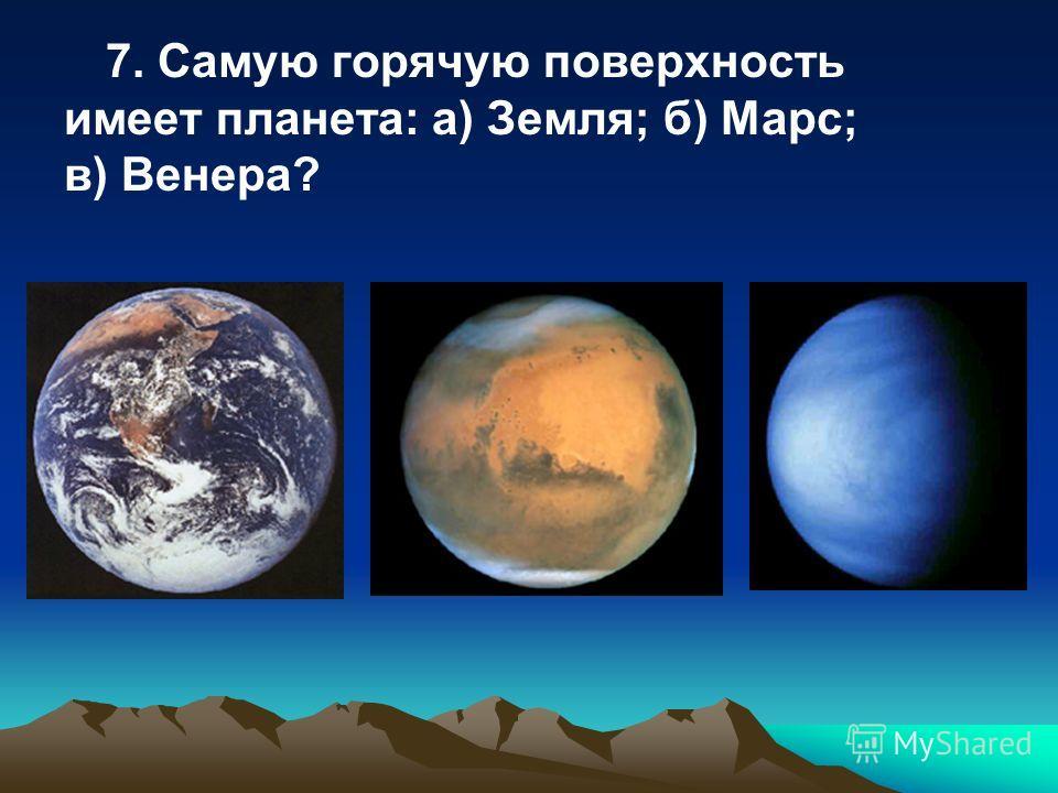 7. Самую горячую поверхность имеет планета: а) Земля; б) Марс; в) Венера?