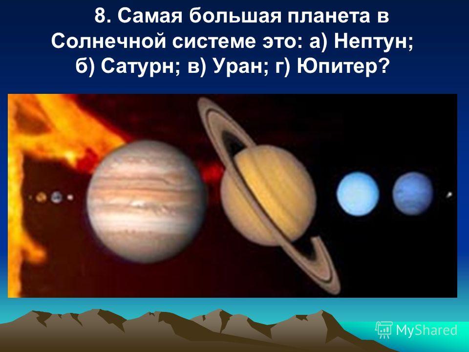 8. Самая большая планета в Солнечной системе это: a) Нептун; б) Сатурн; в) Уран; г) Юпитер?