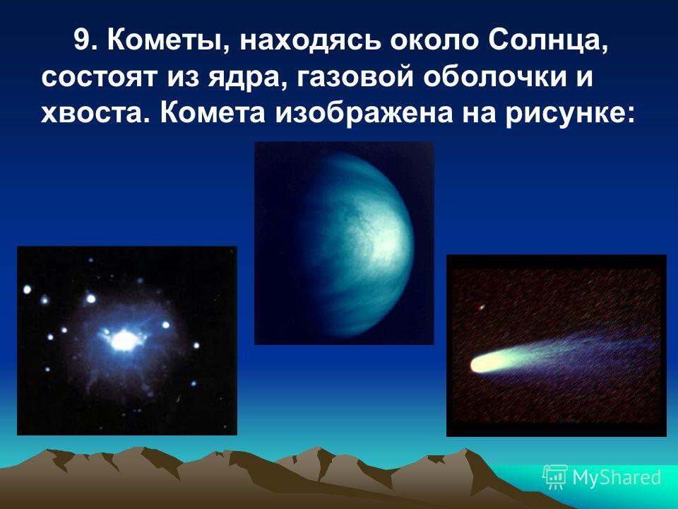 9. Кометы, находясь около Солнца, состоят из ядра, газовой оболочки и хвоста. Комета изображена на рисунке:
