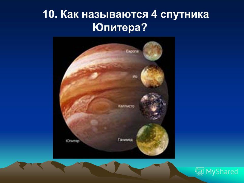 10. Как называются 4 спутника Юпитера?