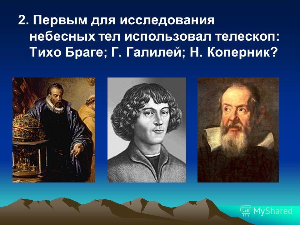 2. Первым для исследования небесных тел использовал телескоп: Тихо Браге; Г. Галилей; Н. Коперник?