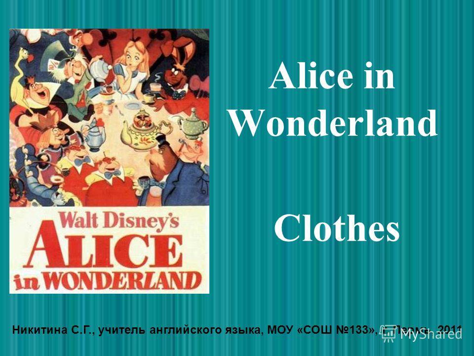 Alice in Wonderland Clothes Никитина С.Г., учитель английского языка, МОУ «СОШ 133», г. Пермь, 2011
