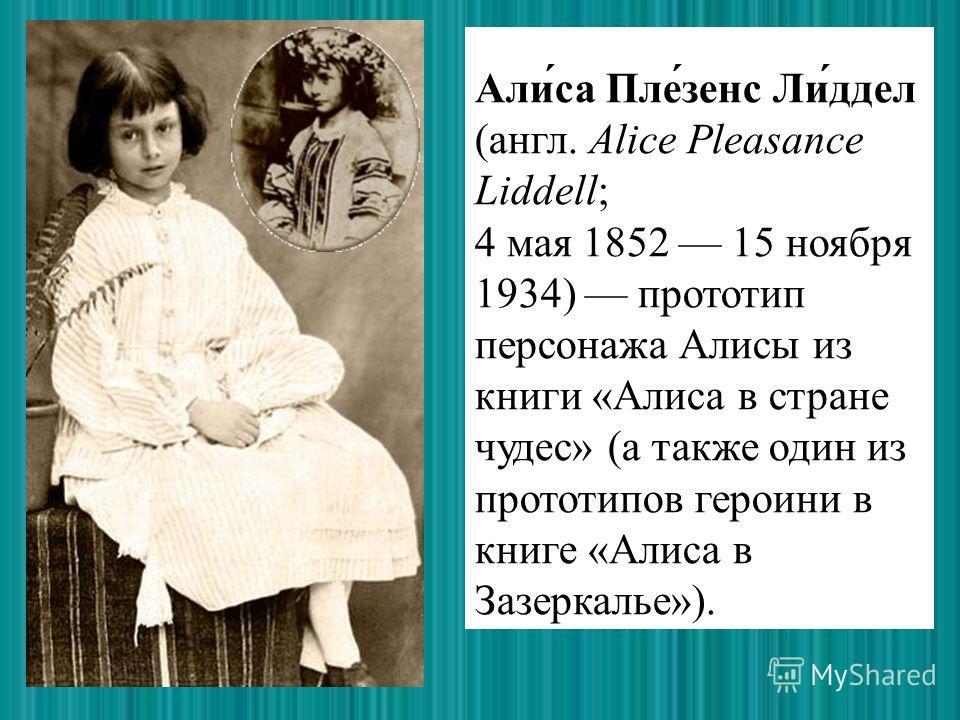 Али́са Пле́зенс Ли́ддел (англ. Alice Pleasance Liddell; 4 мая 1852 15 ноября 1934) прототип персонажа Алисы из книги «Алиса в стране чудес» (а также один из прототипов героини в книге «Алиса в Зазеркалье»).