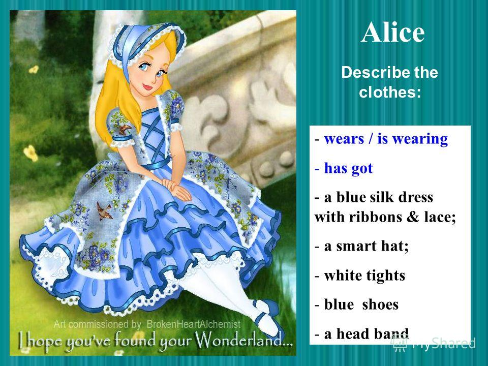 Alice - wears / is wearing - has got - a blue silk dress with ribbons & lace; - a smart hat; - white tights - blue shoes - a head band Describe the clothes: