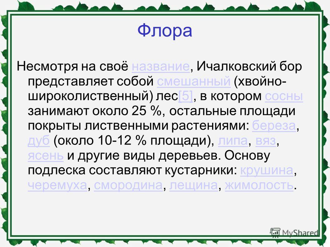 Флора Несмотря на своё название, Ичалковский бор представляет собой cмешанный (хвойно- широколиственный) лес[5], в котором сосны занимают около 25 %, остальные площади покрыты лиственными растениями: береза, дуб (около 10-12 % площади), липа, вяз, яс