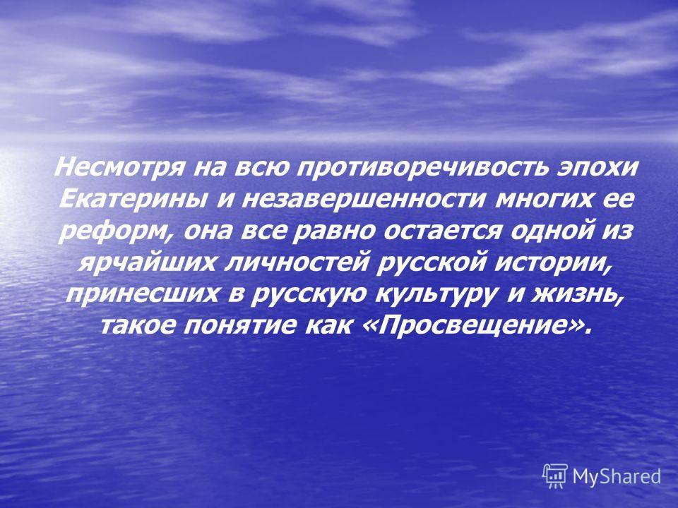Несмотря на всю противоречивость эпохи Екатерины и незавершенности многих ее реформ, она все равно остается одной из ярчайших личностей русской истории, принесших в русскую культуру и жизнь, такое понятие как «Просвещение».