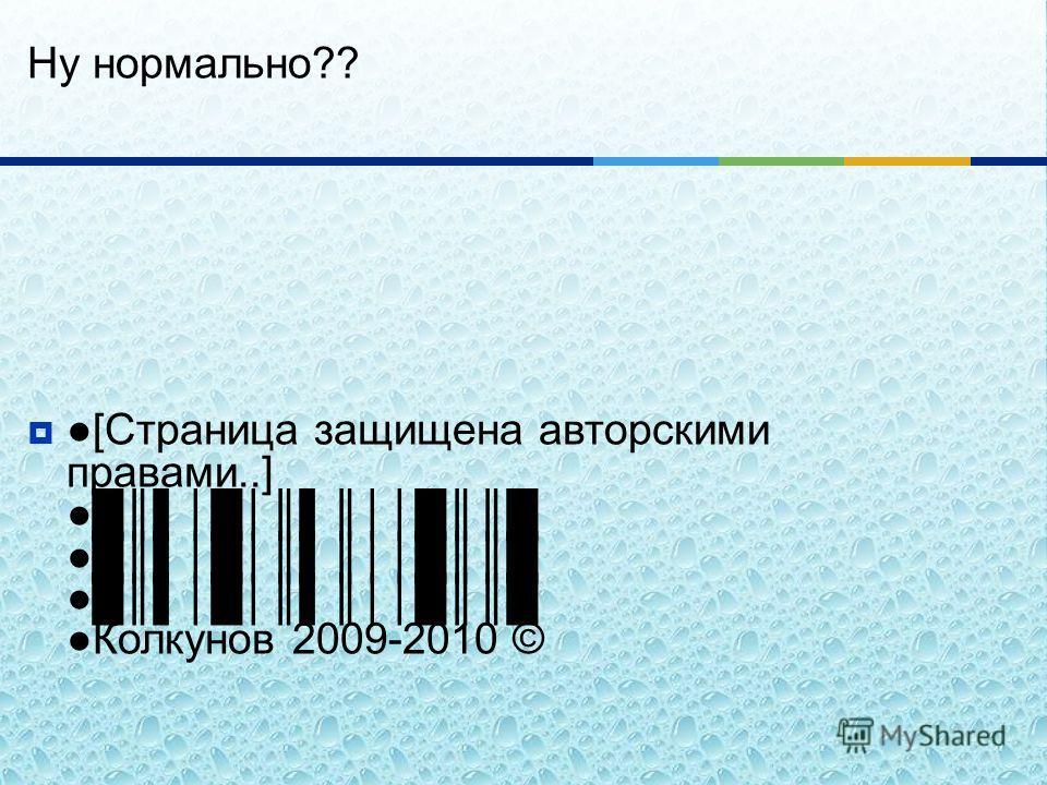 Ну нормально ?? [ Страница защищена авторскими правами..] Колкунов 2009-2010 ©