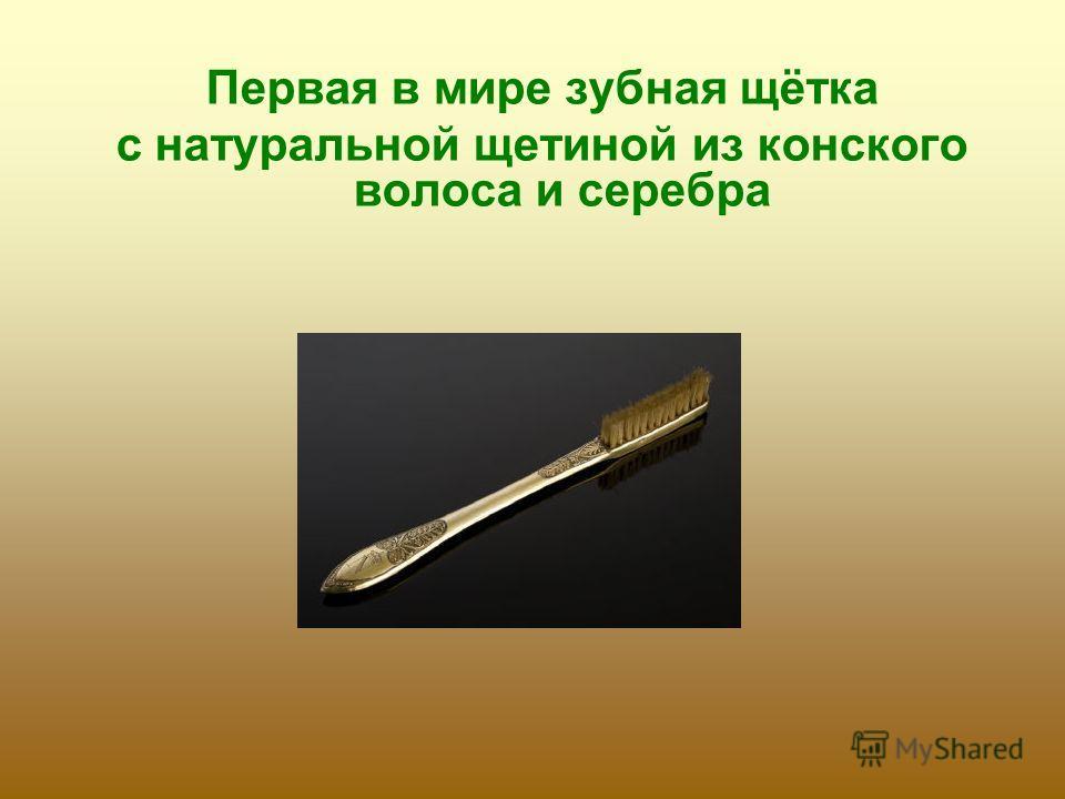 Первая в мире зубная щётка с натуральной щетиной из конского волоса и серебра
