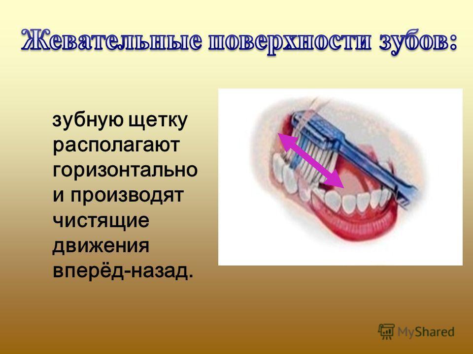 зубную щетку располагают горизонтально и производят чистящие движения вперёд-назад.