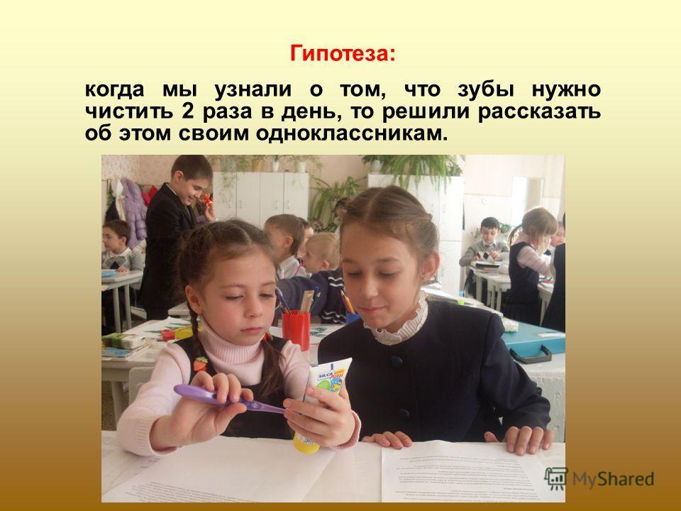 Гипотеза: когда мы узнали о том, что зубы нужно чистить 2 раза в день, то решили рассказать об этом своим одноклассникам.