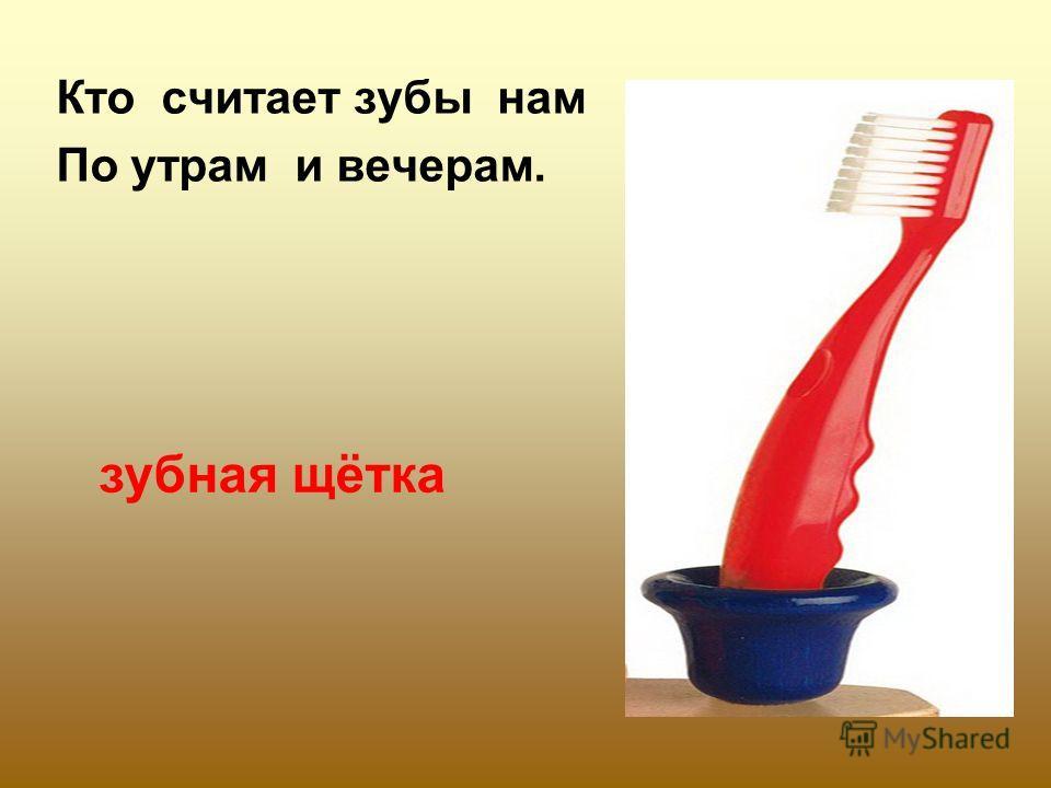 Кто считает зубы нам По утрам и вечерам. зубная щётка