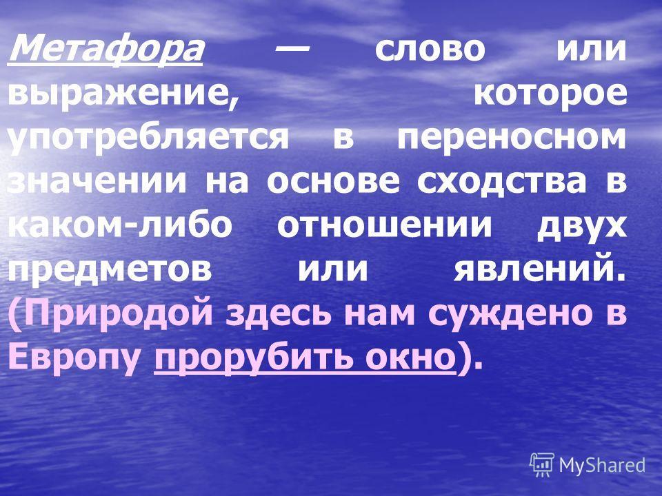 Метафора слово или выражение, которое употребляется в переносном значении на основе сходства в каком-либо отношении двух предметов или явлений. (Природой здесь нам суждено в Европу прорубить окно).