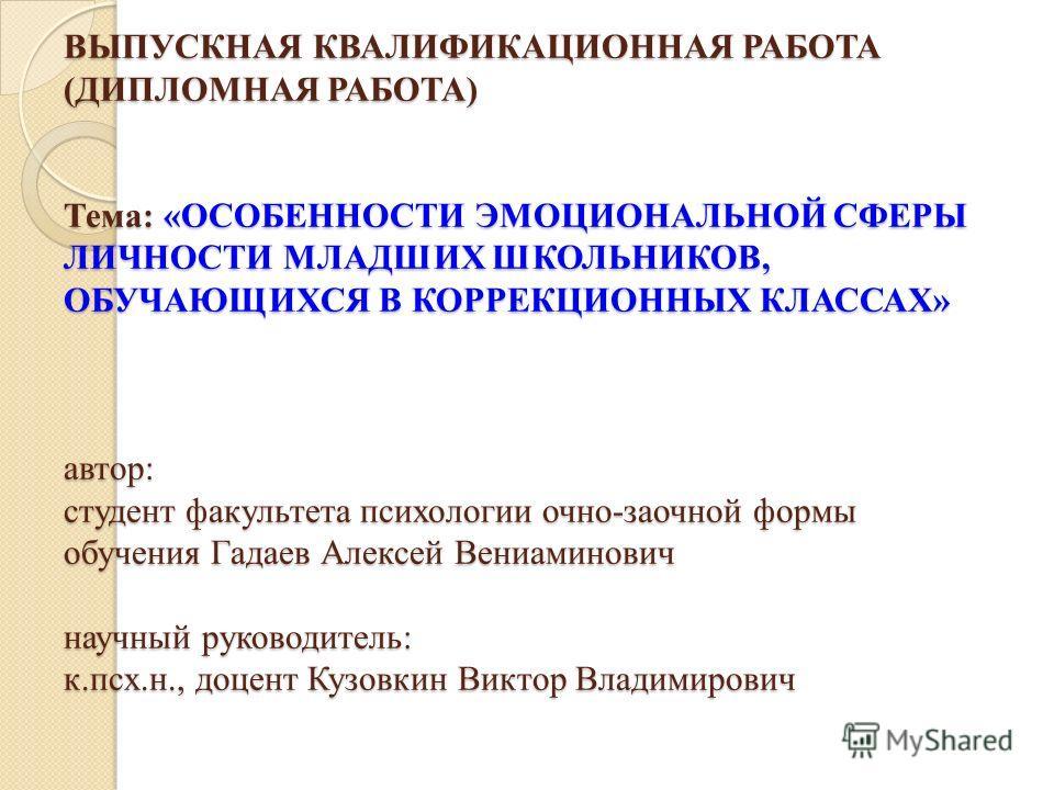 ВЫПУСКНАЯ КВАЛИФИКАЦИОННАЯ РАБОТА (ДИПЛОМНАЯ РАБОТА) Тема: «ОСОБЕННОСТИ ЭМОЦИОНАЛЬНОЙ СФЕРЫ ЛИЧНОСТИ МЛАДШИХ ШКОЛЬНИКОВ, ОБУЧАЮЩИХСЯ В КОРРЕКЦИОННЫХ КЛАССАХ» автор: студент факультета психологии очно-заочной формы обучения Гадаев Алексей Вениаминович