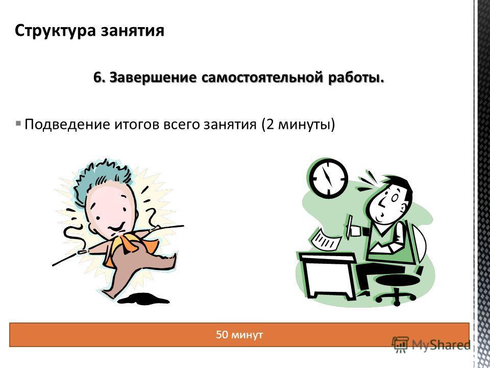 6. Завершение самостоятельной работы. Подведение итогов всего занятия (2 минуты) 50 минут