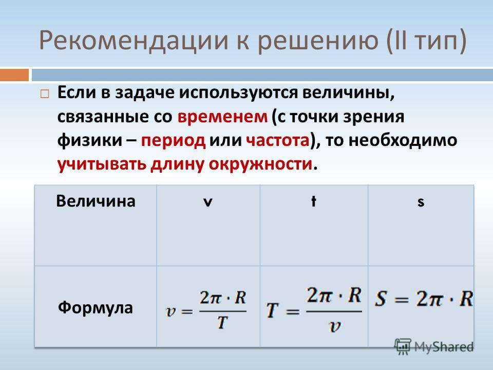 Рекомендации к решению (II тип ) Если в задаче используются величины, связанные со временем ( с точки зрения физики – период или частота ), то необходимо учитывать длину окружности.