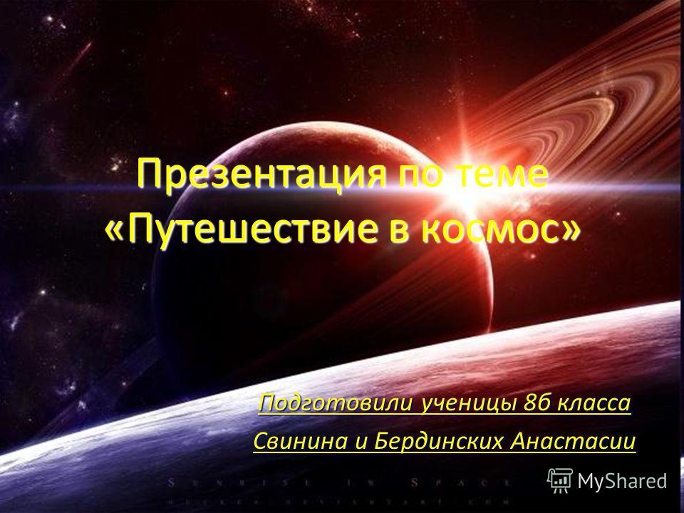 Презентация по теме «Путешествие в космос» Подготовили ученицы 8б класса Свинина и Бердинских Анастасии