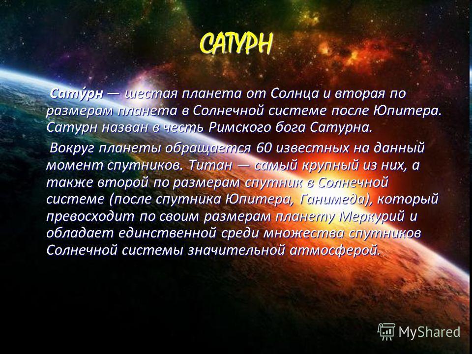 САТУРН Сату́рн шестая планета от Солнца и вторая по размерам планета в Солнечной системе после Юпитера. Сатурн назван в честь Римского бога Сатурна. Сату́рн шестая планета от Солнца и вторая по размерам планета в Солнечной системе после Юпитера. Сату