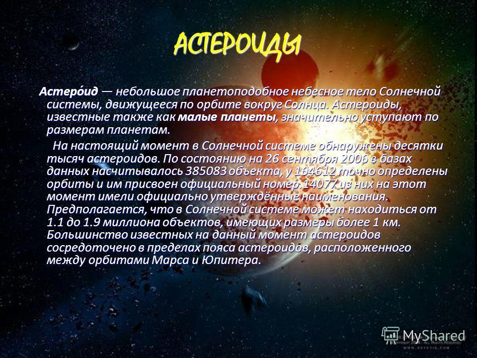АСТЕРОИДЫ Астеро́ид небольшое планетоподобное небесное тело Солнечной системы, движущееся по орбите вокруг Солнца. Астероиды, известные также как малые планеты, значительно уступают по размерам планетам. Астеро́ид небольшое планетоподобное небесное т