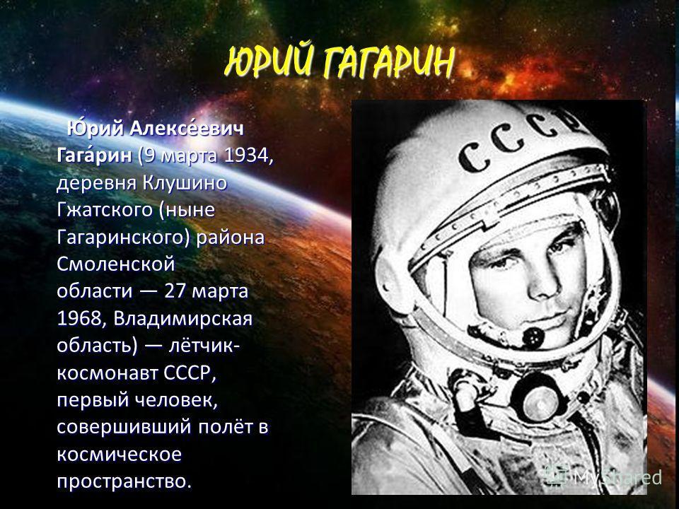 ЮРИЙ ГАГАРИН Ю́рий Алексе́евич Гага́рин (9 марта 1934, деревня Клушино Гжатского (ныне Гагаринского) района Смоленской области 27 марта 1968, Владимирская область) лётчик- космонавт СССР, первый человек, совершивший полёт в космическое пространство.