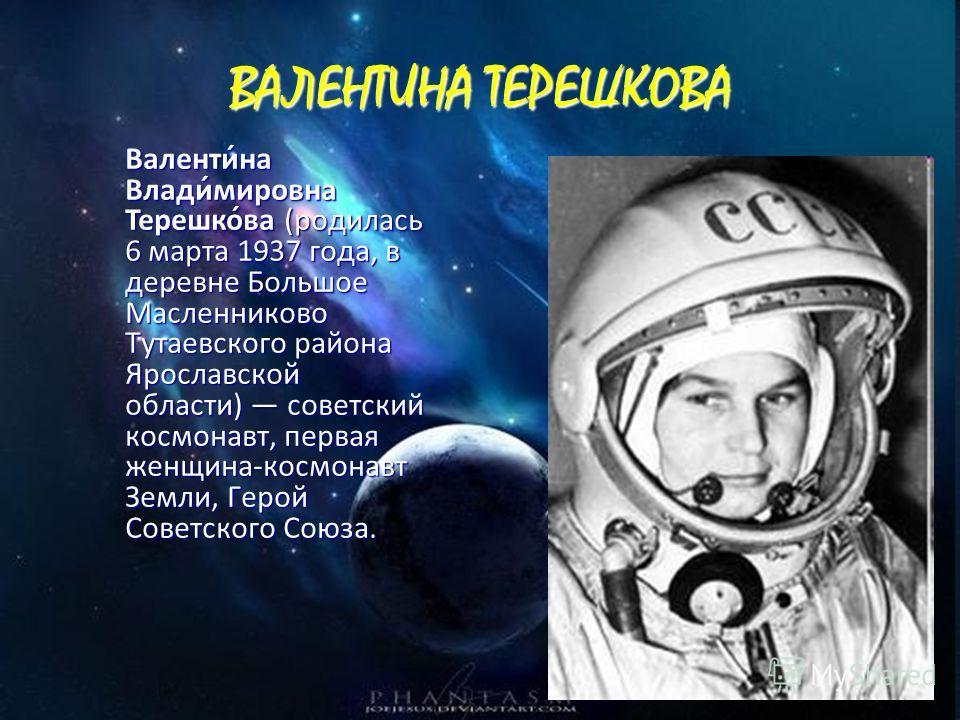 ВАЛЕНТИНА ТЕРЕШКОВА Валенти́на Влади́мировна Терешко́ва (родилась 6 марта 1937 года, в деревне Большое Масленниково Тутаевского района Ярославской области) советский космонавт, первая женщина-космонавт Земли, Герой Советского Союза. Валенти́на Влади́