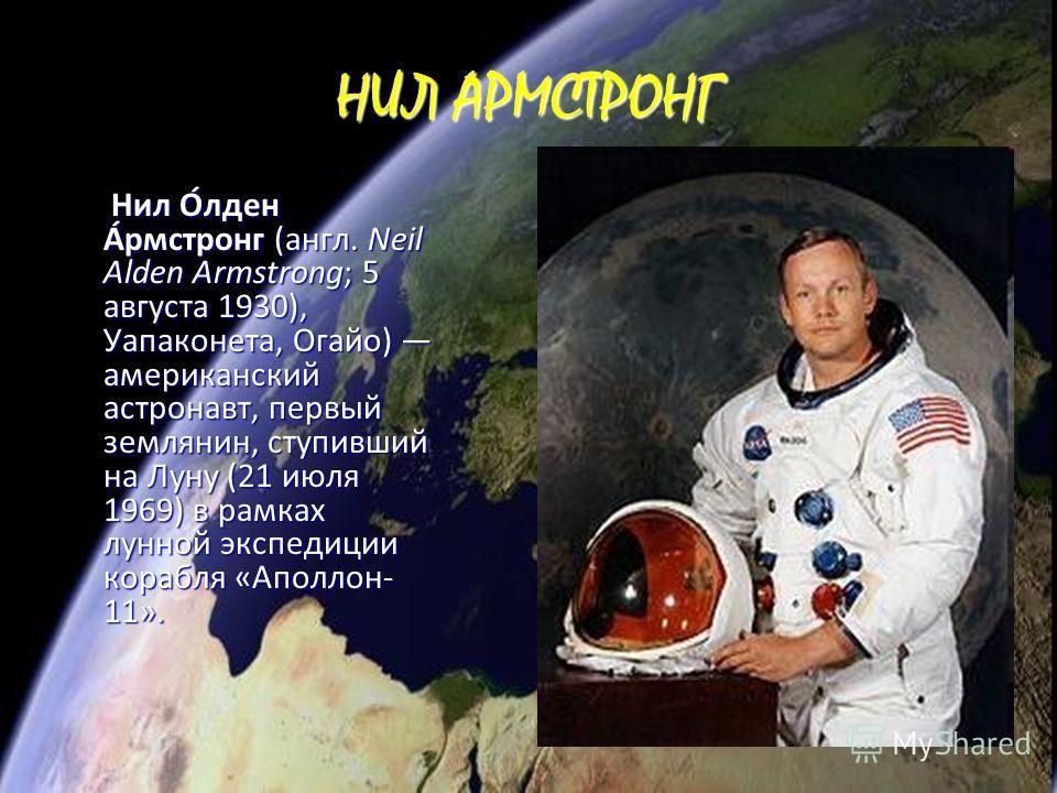 НИЛ АРМСТРОНГ Нил О́лден А́рмстронг (англ. Neil Alden Armstrong; 5 августа 1930), Уапаконета, Огайо) американский астронавт, первый землянин, ступивший на Луну (21 июля 1969) в рамках лунной экспедиции корабля «Аполлон- 11». Нил О́лден А́рмстронг (ан
