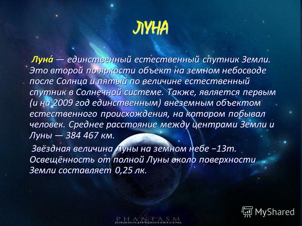 ЛУНА Луна́ единственный естественный спутник Земли. Это второй по яркости объект на земном небосводе после Солнца и пятый по величине естественный спутник в Солнечной системе. Также, является первым (и на 2009 год единственным) внеземным объектом ест