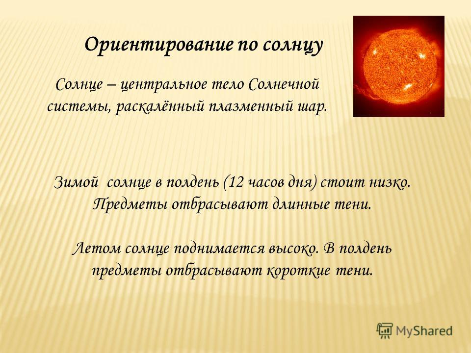 Ориентирование по солнцу Солнце – центральное тело Солнечной системы, раскалённый плазменный шар. Зимой солнце в полдень (12 часов дня) стоит низко. Предметы отбрасывают длинные тени. Летом солнце поднимается высоко. В полдень предметы отбрасывают ко