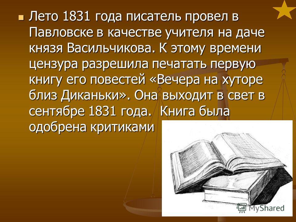 Лето 1831 года писатель провел в Павловске в качестве учителя на даче князя Васильчикова. К этому времени цензура разрешила печатать первую книгу его повестей «Вечера на хуторе близ Диканьки». Она выходит в свет в сентябре 1831 года. Книга была одобр