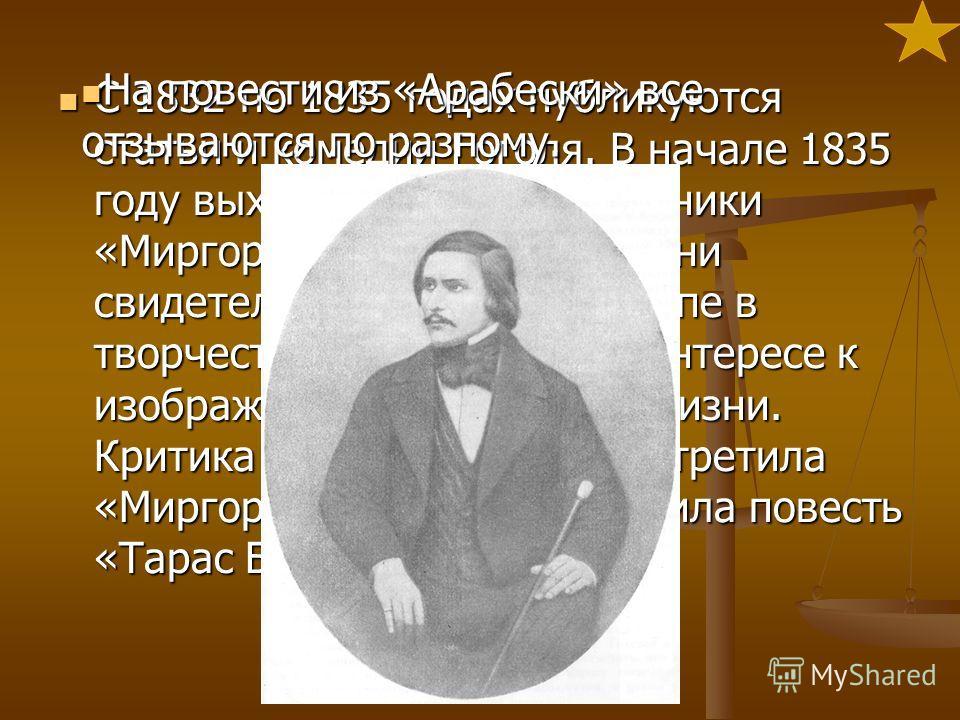 С 1832 по 1835 годах публикуются статьи и комедии Гоголя. В начале 1835 году выходят в свет его сборники «Миргород» и «Арабески». Они свидетельствуют о новом этапе в творчестве писателя, о его интересе к изображению современной жизни. Критика особенн