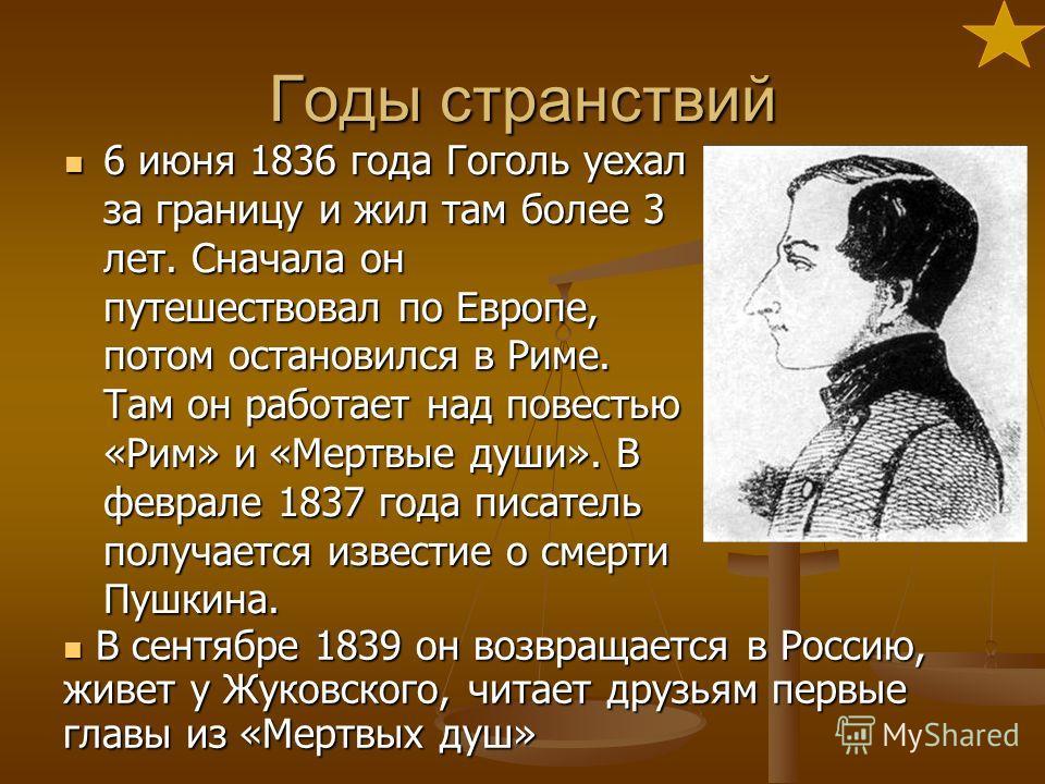 Годы странствий 6 июня 1836 года Гоголь уехал за границу и жил там более 3 лет. Сначала он путешествовал по Европе, потом остановился в Риме. Там он работает над повестью «Рим» и «Мертвые души». В феврале 1837 года писатель получается известие о смер