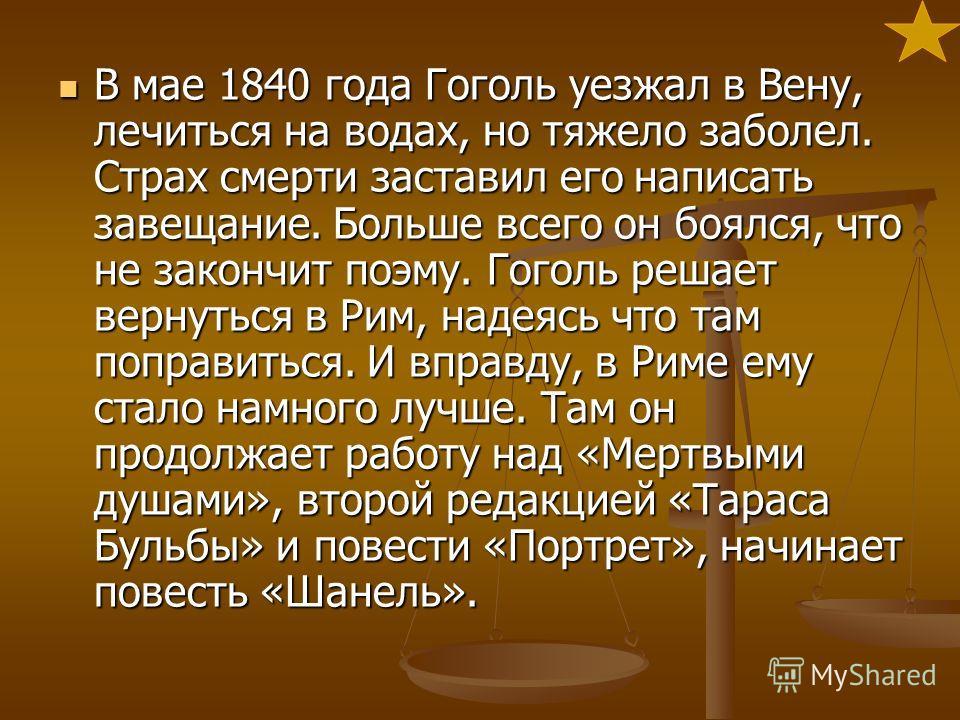 В мае 1840 года Гоголь уезжал в Вену, лечиться на водах, но тяжело заболел. Страх смерти заставил его написать завещание. Больше всего он боялся, что не закончит поэму. Гоголь решает вернуться в Рим, надеясь что там поправиться. И вправду, в Риме ему