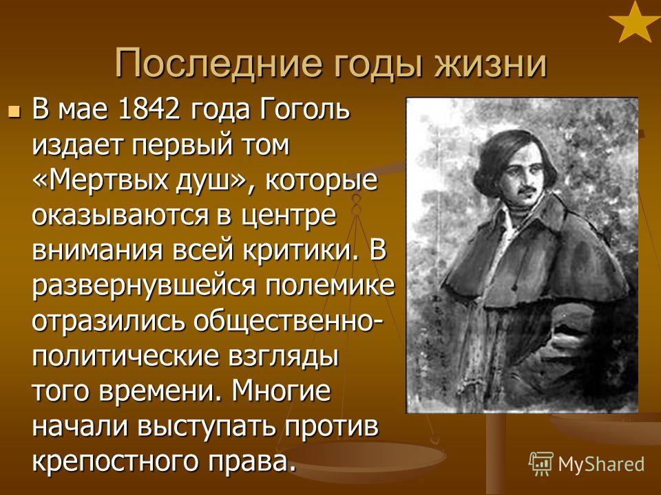 Последние годы жизни В мае 1842 года Гоголь издает первый том «Мертвых душ», которые оказываются в центре внимания всей критики. В развернувшейся полемике отразились общественно- политические взгляды того времени. Многие начали выступать против крепо