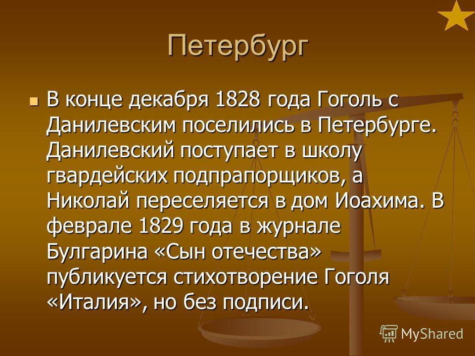Петербург В конце декабря 1828 года Гоголь с Данилевским поселились в Петербурге. Данилевский поступает в школу гвардейских подпрапорщиков, а Николай переселяется в дом Иоахима. В феврале 1829 года в журнале Булгарина «Сын отечества» публикуется стих