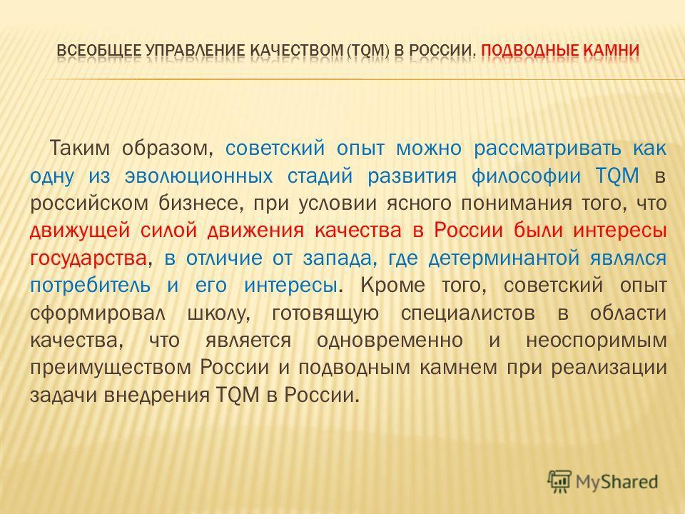 Таким образом, советский опыт можно рассматривать как одну из эволюционных стадий развития философии TQM в российском бизнесе, при условии ясного понимания того, что движущей силой движения качества в России были интересы государства, в отличие от за