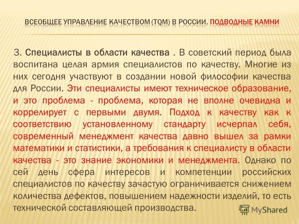 3. Специалисты в области качества. В советский период была воспитана целая армия специалистов по качеству. Многие из них сегодня участвуют в создании новой философии качества для России. Эти специалисты имеют техническое образование, и это проблема -