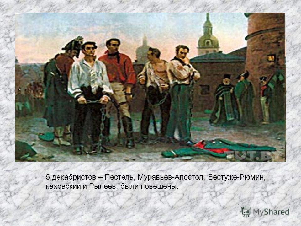 5 декабристов – Пестель, Муравьёв-Апостол, Бестуже-Рюмин, каховский и Рылеев, были повешены.