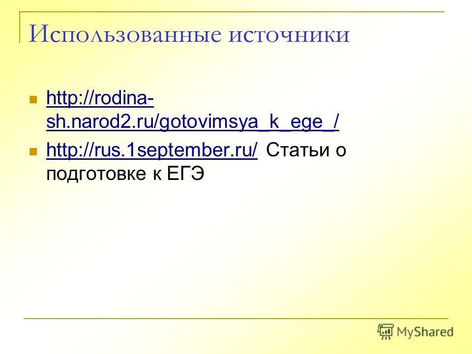 Использованные источники http://rodina- sh.narod2.ru/gotovimsya_k_ege_/ http://rodina- sh.narod2.ru/gotovimsya_k_ege_/ http://rus.1september.ru/ Статьи о подготовке к ЕГЭ http://rus.1september.ru/